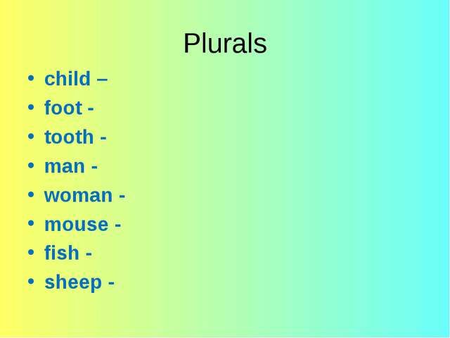 Plurals child – foot - tooth - man - woman - mouse - fish - sheep -