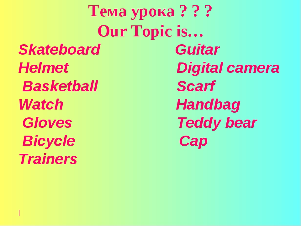 Тема урока ? ? ? Our Topic is… Skateboard Guitar Helmet Digital camera Basket...