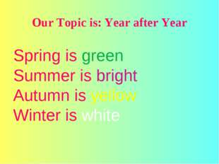 Our Topic is: Year after Year Spring is green Summer is bright Autumn is yel