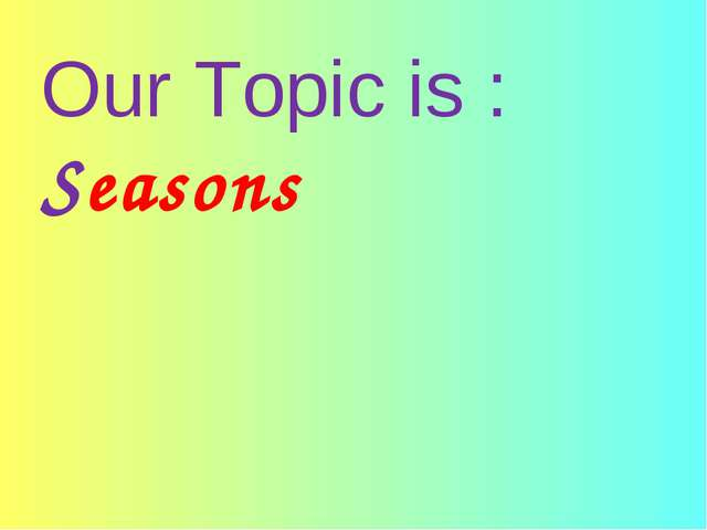 Our Topic is : Seasons