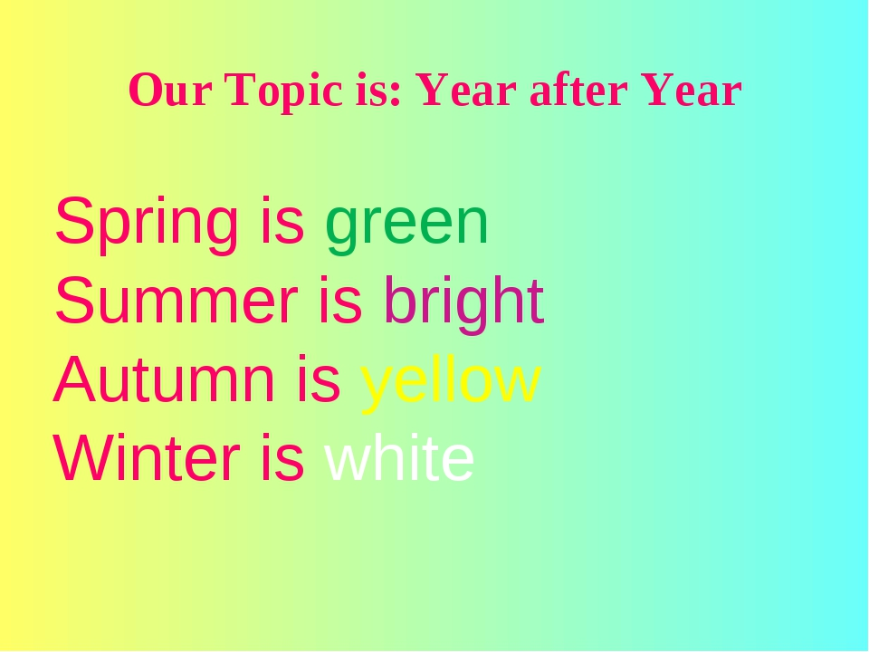 Our Topic is: Year after Year Spring is green Summer is bright Autumn is yel...