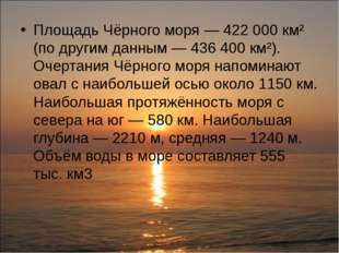 Площадь Чёрного моря— 422000 км² (по другим данным— 436400 км²). Очертани