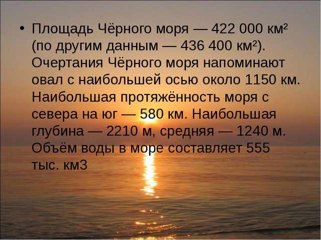 Площадь Чёрного моря— 422000 км² (по другим данным— 436400 км²). Очертани...