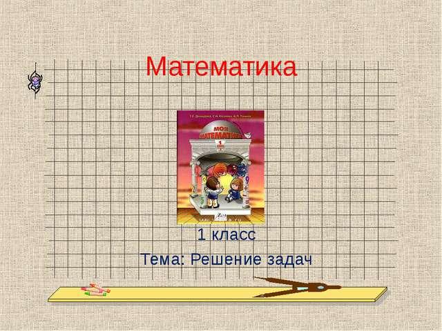 Математика 1 класс Тема: Решение задач
