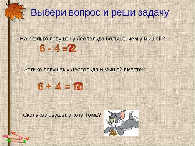 Выбери вопрос и реши задачу Сколько ловушек у кота Тома? На сколько ловушек у...