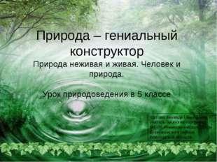 Природа – гениальный конструктор Природа неживая и живая. Человек и природа.