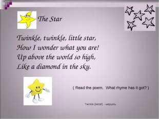 The Star Twinkle, twinkle, little star, How I wonder what you are! Up above