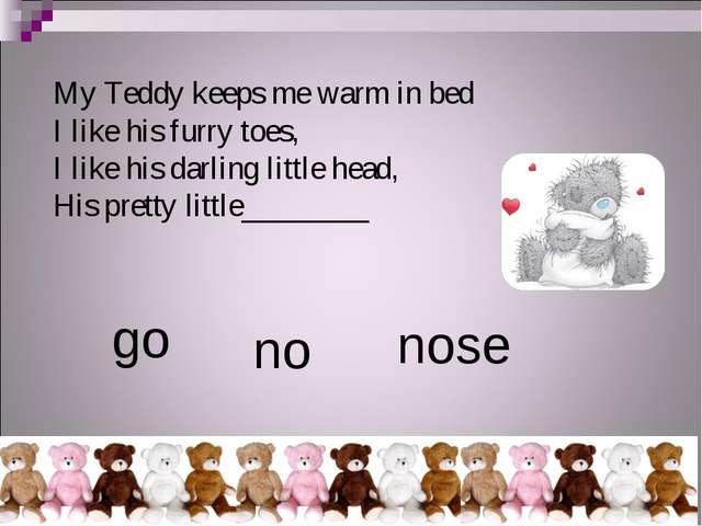 My Teddy keeps me warm in bed I like his furry toes, I like his darling littl...