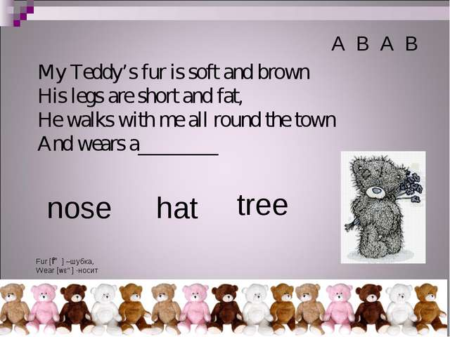My Teddy's fur is soft and brown His legs are short and fat, He walks with me...