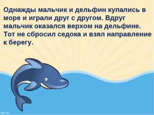 Однажды мальчик и дельфин купались в море и играли друг с другом. Вдруг мальч