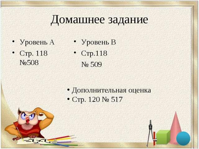 Домашнее задание Уровень А Стр. 118 №508 Уровень В Стр.118 № 509 Дополнительн...