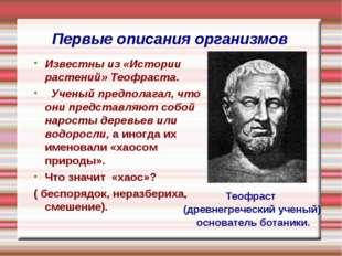 Первые описания организмов Теофраст (древнегреческий ученый) основатель ботан