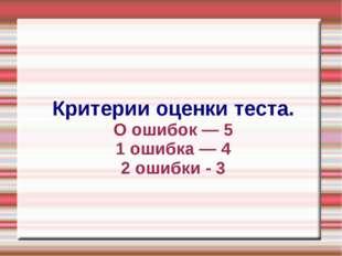 Критерии оценки теста. О ошибок — 5 1 ошибка — 4 2 ошибки - 3