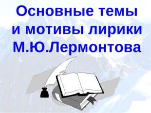 Основные темы и мотивы лирики М.Ю.Лермонтова
