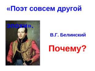 «Поэт совсем другой эпохи». В.Г. Белинский Почему?