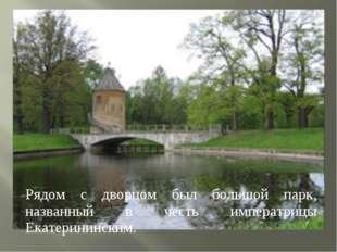 Рядом с дворцом был большой парк, названный в честь императрицы Екатерининским.