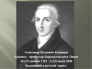 Александр Петрович Куницын Адъюнкт - профессор Царскосельского Лицея 16 (27)