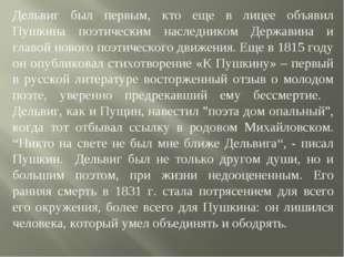 Дельвиг был первым, кто еще в лицее объявил Пушкина поэтическим наследником Д