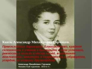 Князь Александр Михайлович Горчаков. Превосходных дарований. Благородство, кр