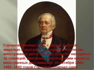 Горчаков окончил курс с малой золотой медалью и поступил на службу в Коллегию