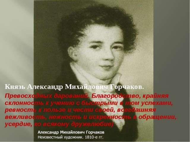 Князь Александр Михайлович Горчаков. Превосходных дарований. Благородство, кр...