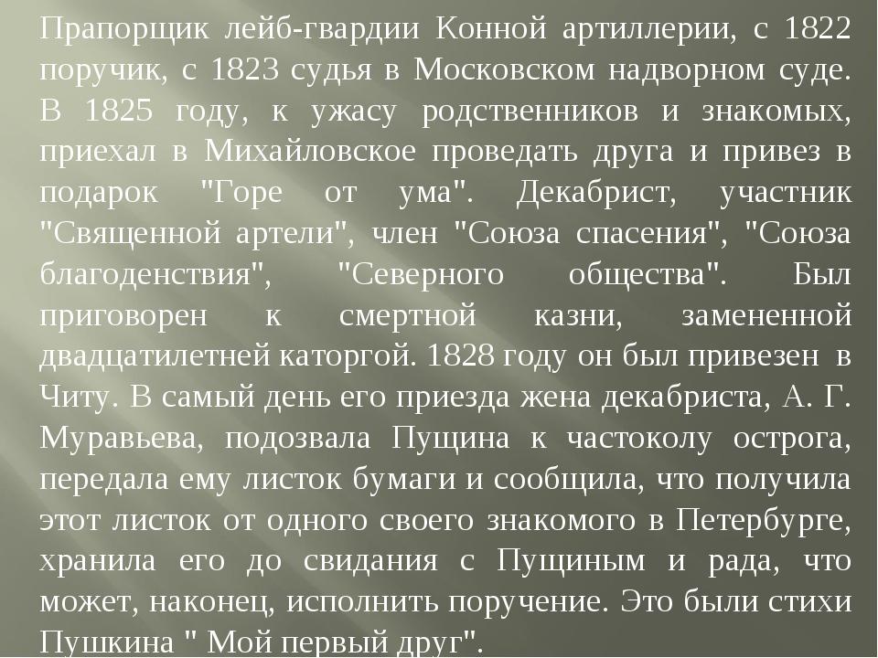 Прапорщик лейб-гвардии Конной артиллерии, с 1822 поручик, с 1823 судья в Моск...