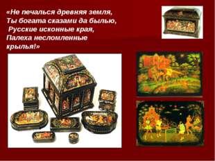 «Не печалься древняя земля, Ты богата сказами да былью, Русские исконные края
