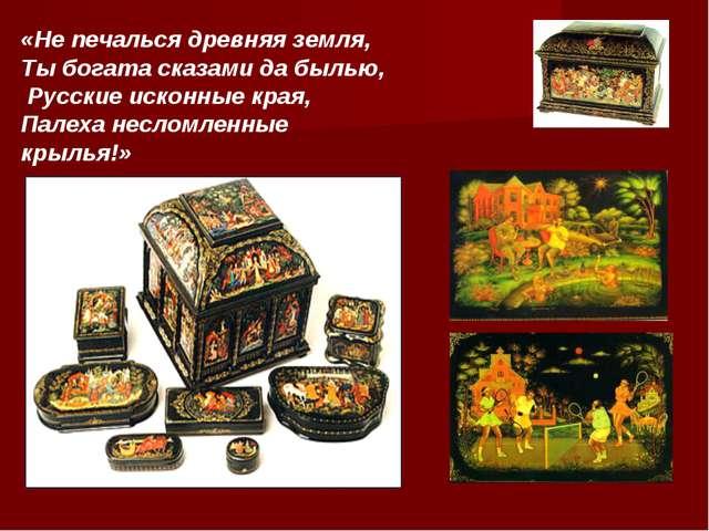«Не печалься древняя земля, Ты богата сказами да былью, Русские исконные края...
