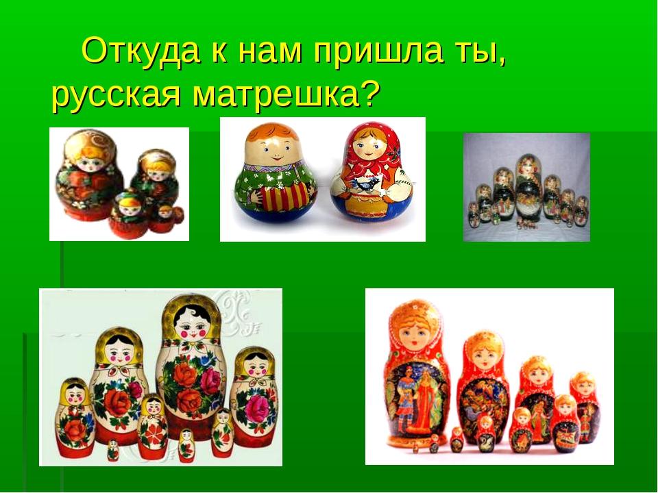 Откуда к нам пришла ты, русская матрешка?