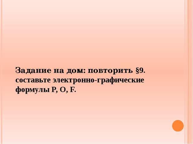Задание на дом: повторить §9. составьте электронно-графические формулы P, O, F.
