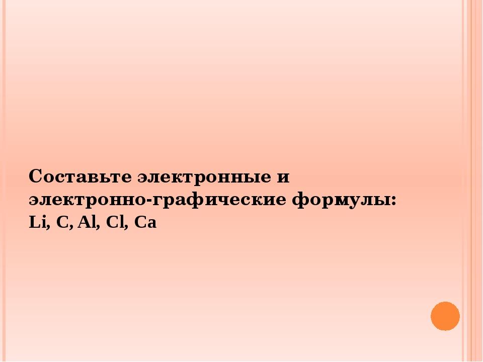 Составьте электронные и электронно-графические формулы: Li, C, Al, Cl, Ca