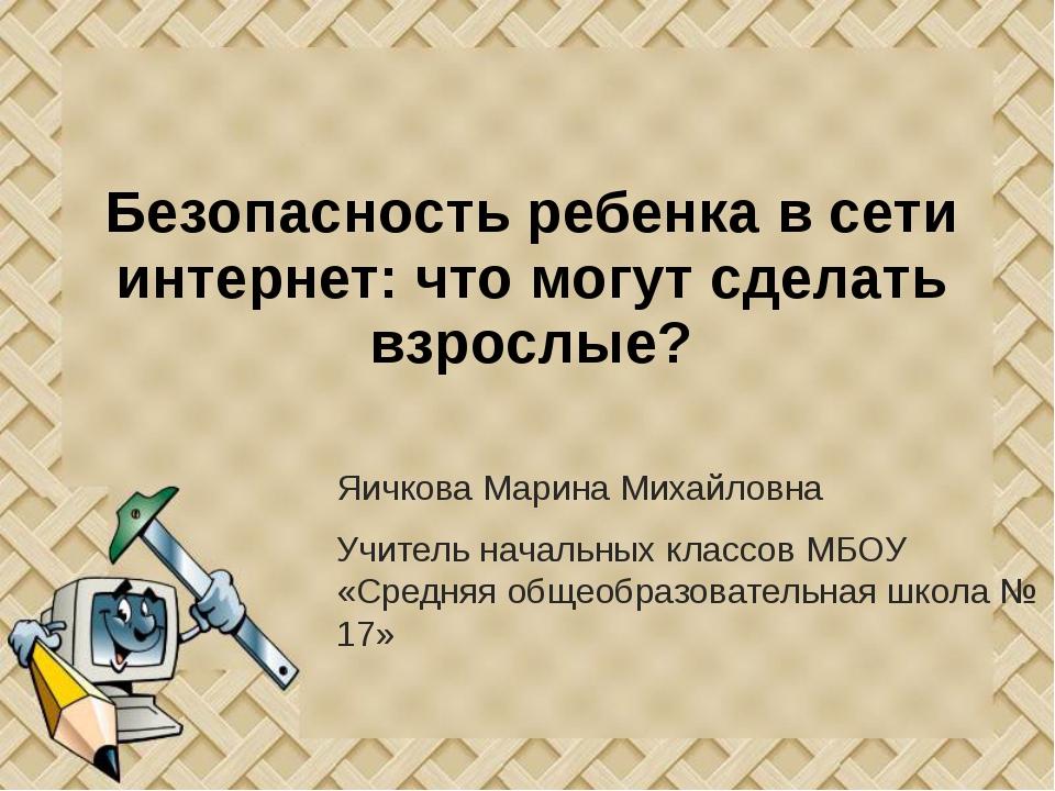 Безопасность ребенка в сети интернет: что могут сделать взрослые? Яичкова Мар...