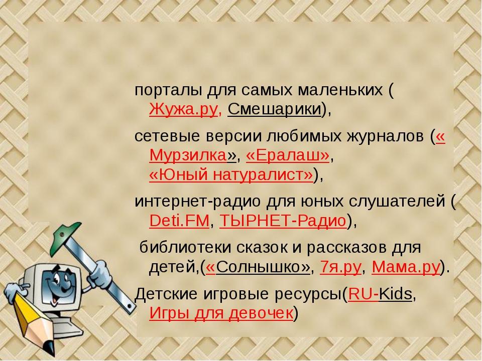 порталы для самых маленьких (Жужа.ру, Смешарики), сетевые версии любимых жур...