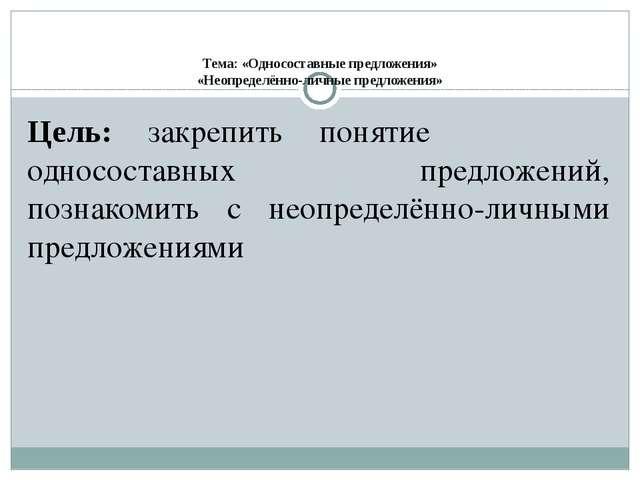 Тема: «Односоставные предложения» «Неопределённо-личные предложения» Цель: з...
