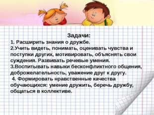 Задачи: 1. Расширить знания о дружбе. 2.Учить видеть, понимать, оценивать чув
