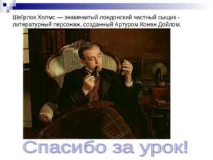 Ше́рлок Холмс — знаменитый лондонский частный сыщик - литературный персонаж,