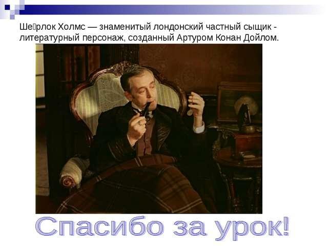 Ше́рлок Холмс — знаменитый лондонский частный сыщик - литературный персонаж,...