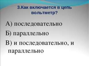 3.Как включается в цепь вольтметр? А) последовательно Б) параллельно В) и пос
