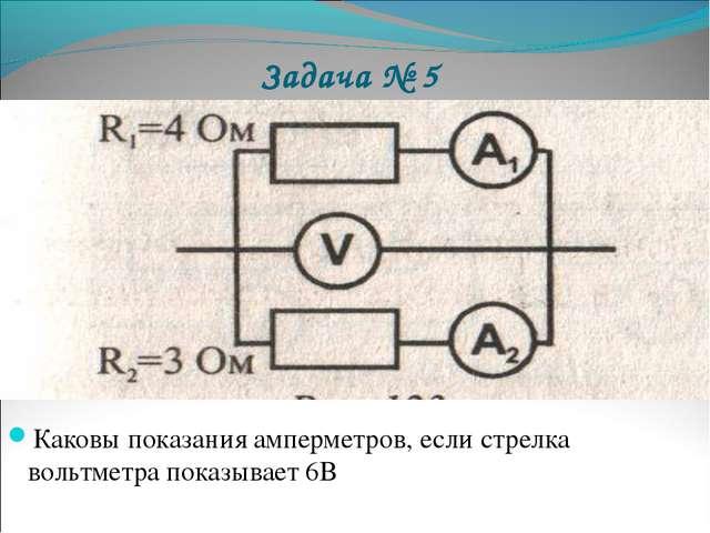 Задача № 5 Каковы показания амперметров, если стрелка вольтметра показывает 6В