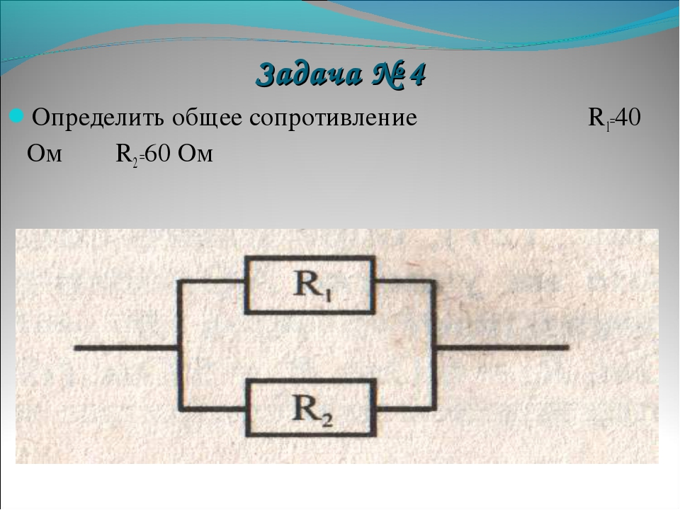 Задача № 4 Определить общее сопротивление R1=40 Ом R2 =60 Ом