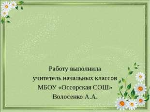 Работу выполнила учитетель начальных классов МБОУ «Оссорская СОШ» Волосенко