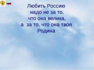 Любить Россию надо не за то, что она велика, а за то, что она твоя Родина