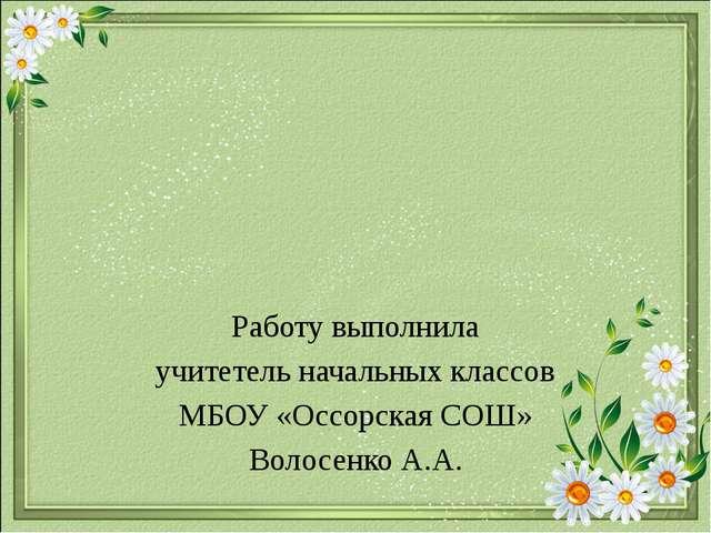Работу выполнила учитетель начальных классов МБОУ «Оссорская СОШ» Волосенко...
