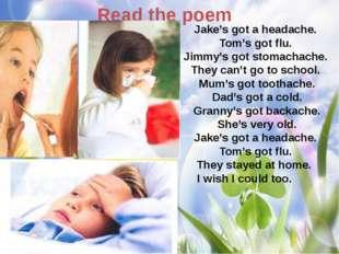 Read the poem Jake's got a headache. Tom's got flu. Jimmy's got stomachache.