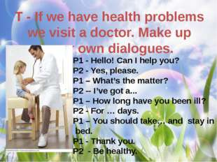 T - If we have health problems we visit a doctor. Make up your own dialogues.