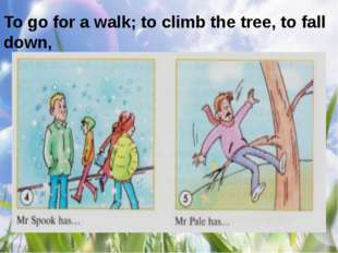 To go for a walk; to climb the tree, to fall down,