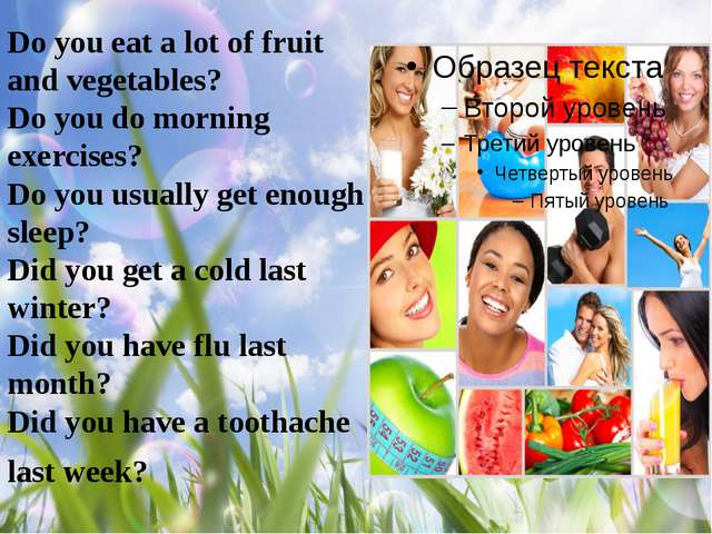 Do you eat a lot of fruit and vegetables?  Do you do morning exercises? Do yo...