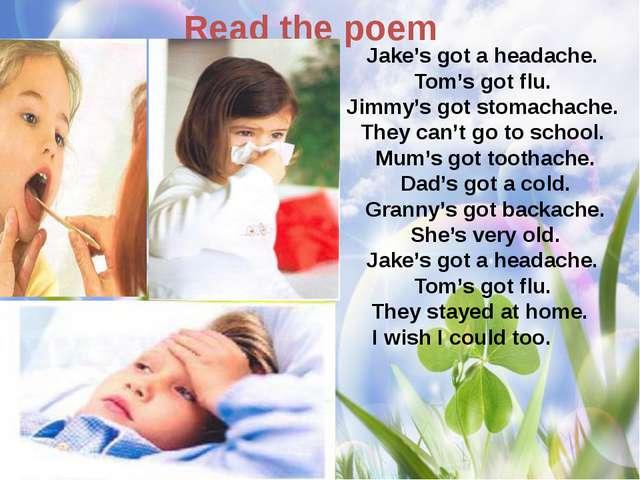 Read the poem Jake's got a headache. Tom's got flu. Jimmy's got stomachache....