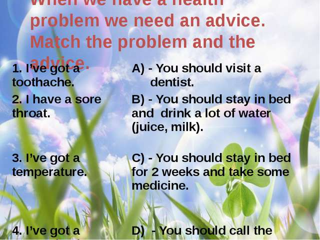 When we have a health problem we need an advice. Match the problem and the ad...