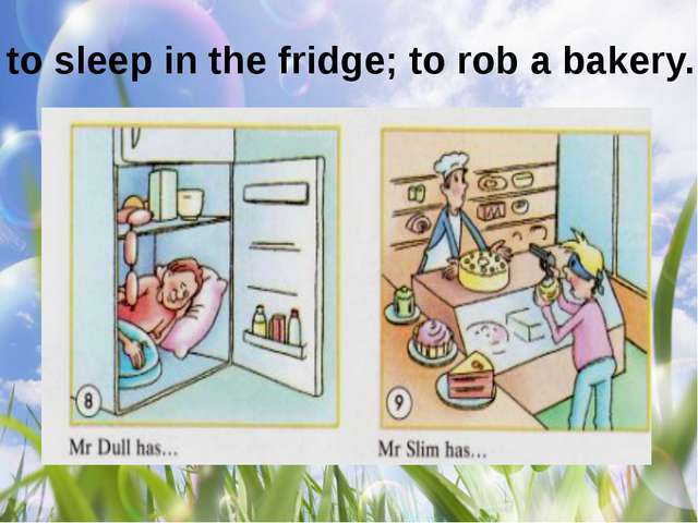 to sleep in the fridge; to rob a bakery.